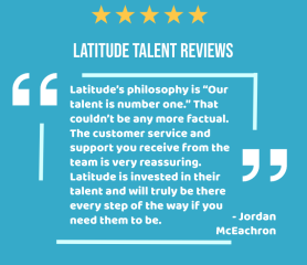 "Latitude's philosophy is ""Our talent is number one."" That couldn't be any more factual. The customer service and support you receive from the team is very reassuring. Latitude is invested in their talent and will truly be there every step of the way if you need them to be."